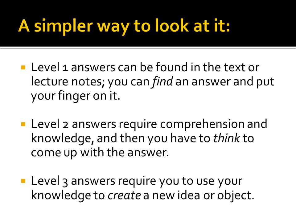  Level 1 answers can be found in the text or lecture notes; you can find an answer and put your finger on it.