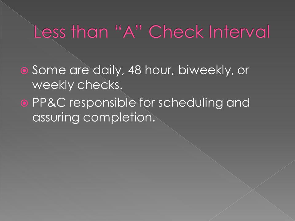 Some are daily, 48 hour, biweekly, or weekly checks.  PP&C responsible for scheduling and assuring completion.