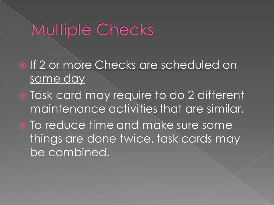  If 2 or more Checks are scheduled on same day  Task card may require to do 2 different maintenance activities that are similar.