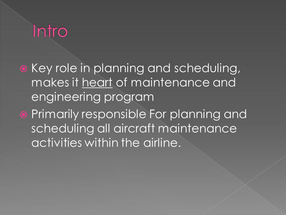  Key role in planning and scheduling, makes it heart of maintenance and engineering program  Primarily responsible For planning and scheduling all aircraft maintenance activities within the airline.