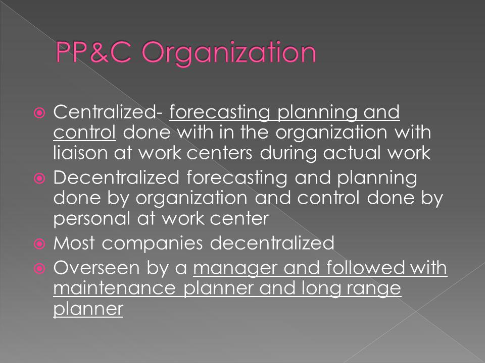  Centralized- forecasting planning and control done with in the organization with liaison at work centers during actual work  Decentralized forecasting and planning done by organization and control done by personal at work center  Most companies decentralized  Overseen by a manager and followed with maintenance planner and long range planner