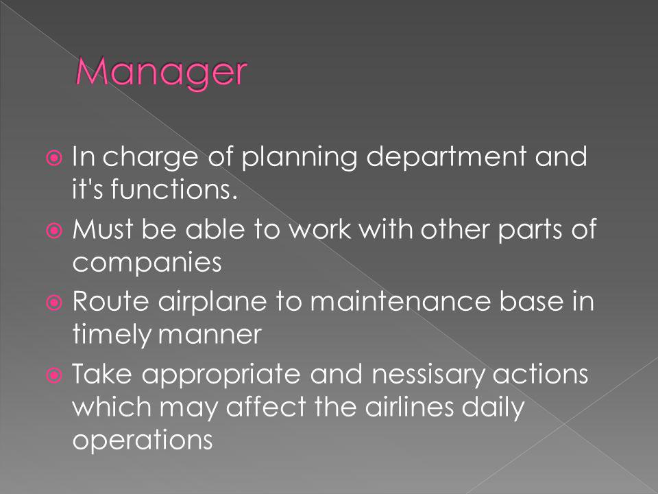  In charge of planning department and it's functions.  Must be able to work with other parts of companies  Route airplane to maintenance base in ti
