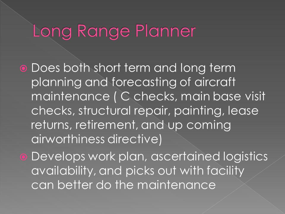  Does both short term and long term planning and forecasting of aircraft maintenance ( C checks, main base visit checks, structural repair, painting, lease returns, retirement, and up coming airworthiness directive)  Develops work plan, ascertained logistics availability, and picks out with facility can better do the maintenance