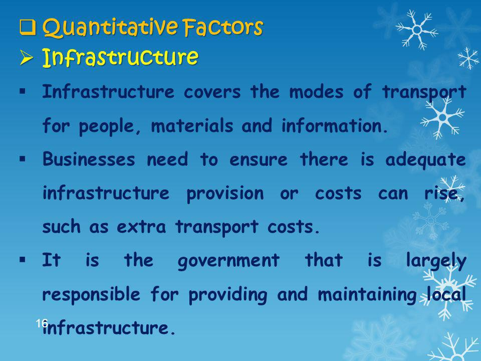  Quantitative Factors  Infrastructure  Infrastructure covers the modes of transport for people, materials and information.  Businesses need to ens