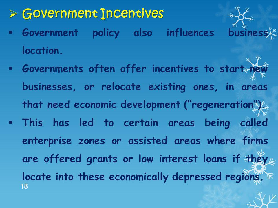  Government Incentives  Government policy also influences business location.  Governments often offer incentives to start new businesses, or reloca
