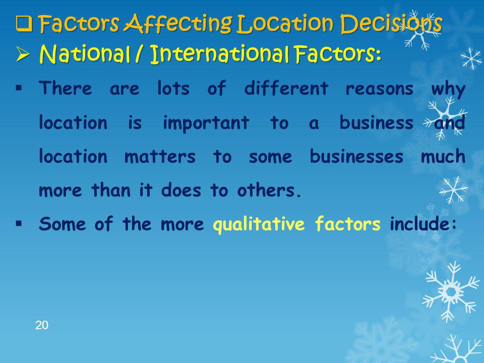  Factors Affecting Location Decisions  National / International Factors:  There are lots of different reasons why location is important to a busine