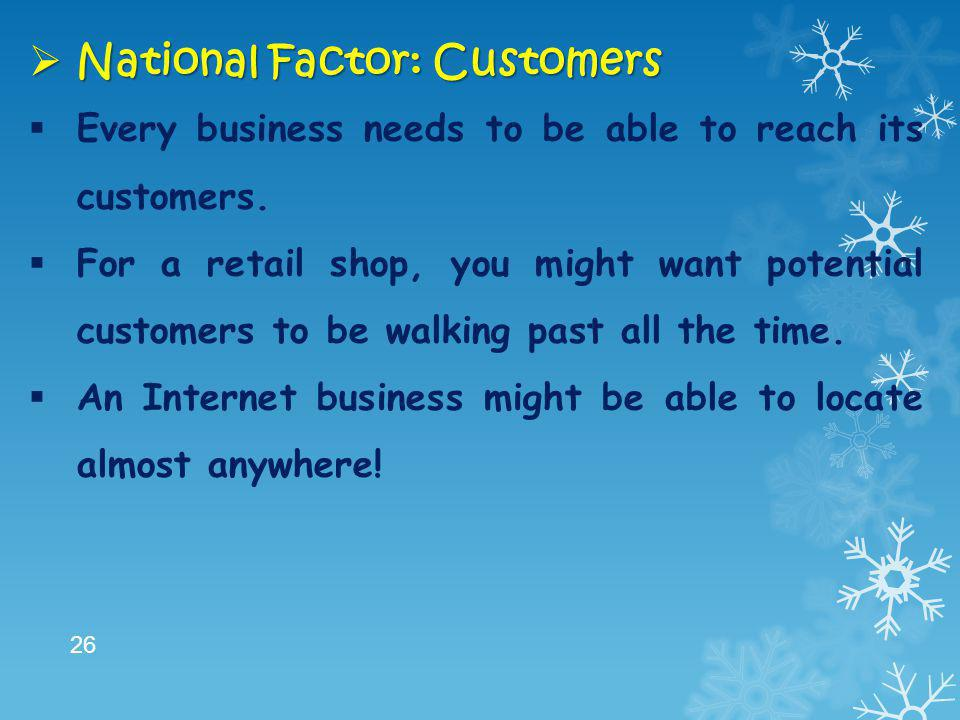  National Factor: Customers  Every business needs to be able to reach its customers.  For a retail shop, you might want potential customers to be w