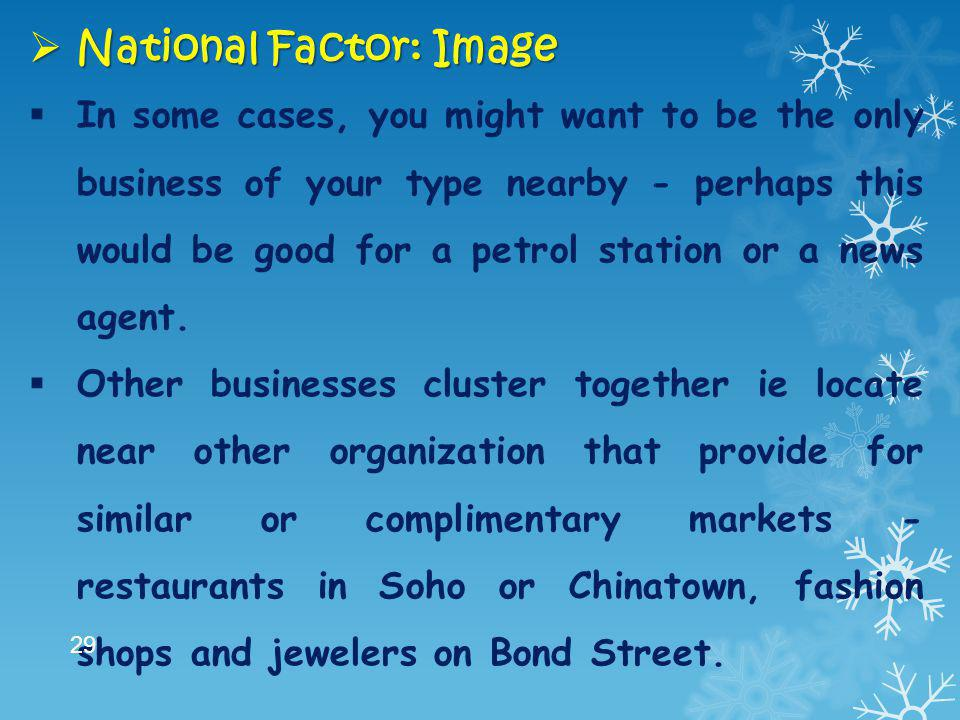  National Factor: Image  In some cases, you might want to be the only business of your type nearby - perhaps this would be good for a petrol station