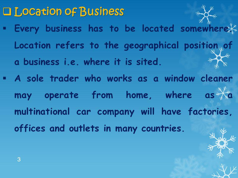  Location of Business  Every business has to be located somewhere. Location refers to the geographical position of a business i.e. where it is sited