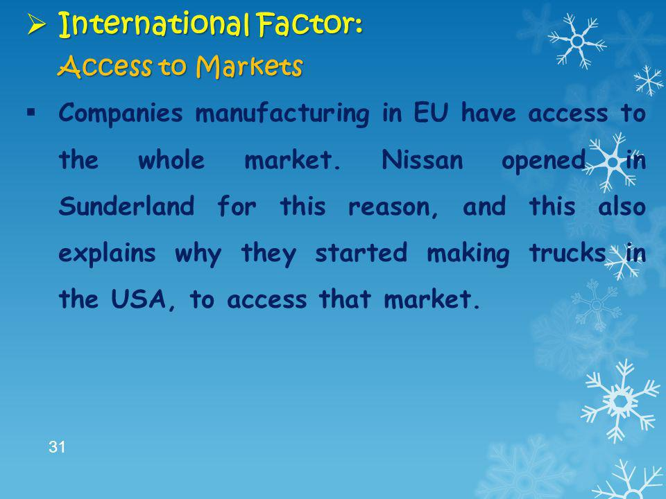  International Factor: Access to Markets  Companies manufacturing in EU have access to the whole market. Nissan opened in Sunderland for this reason