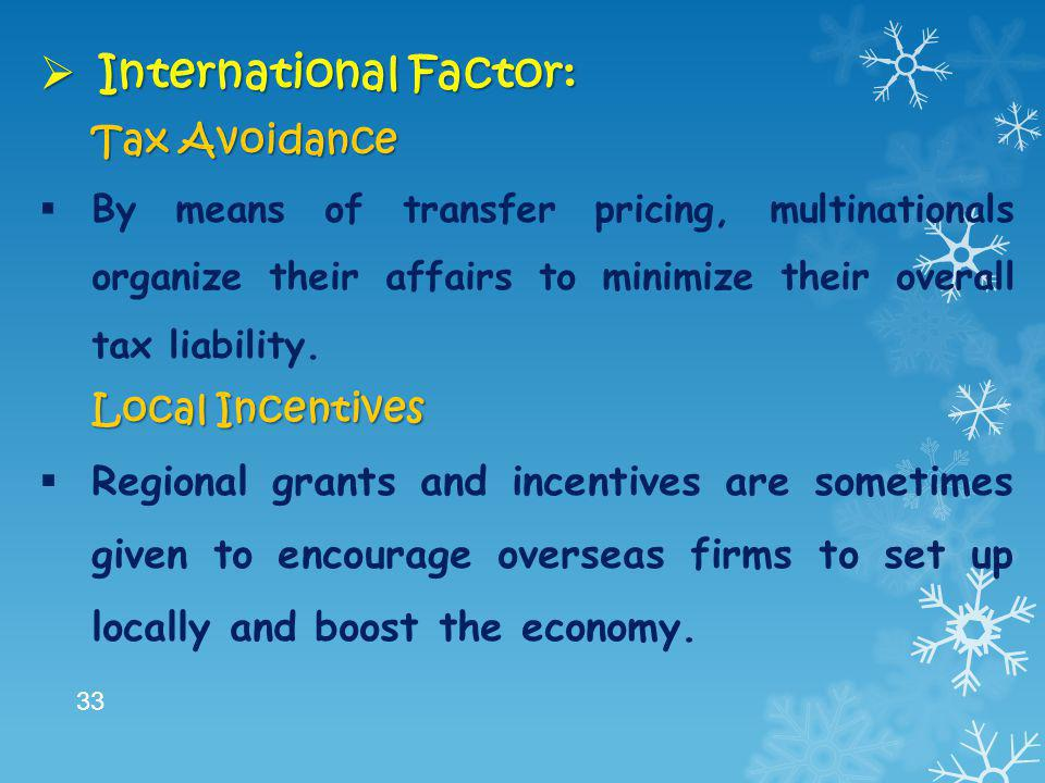  International Factor: Tax Avoidance  By means of transfer pricing, multinationals organize their affairs to minimize their overall tax liability. L
