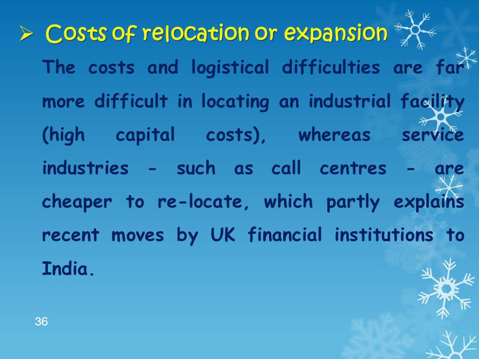  Costs of relocation or expansion The costs and logistical difficulties are far more difficult in locating an industrial facility (high capital costs