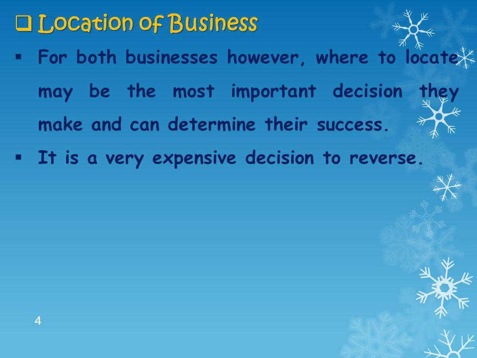  Location of Business  For both businesses however, where to locate may be the most important decision they make and can determine their success. 