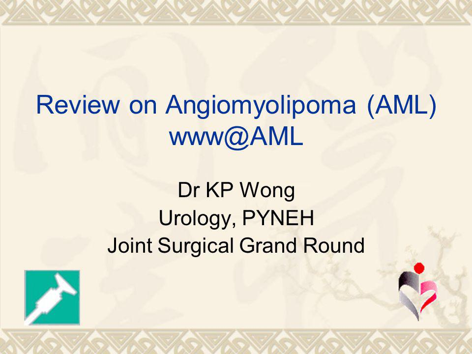 Review on Angiomyolipoma (AML) www@AML Dr KP Wong Urology, PYNEH Joint Surgical Grand Round