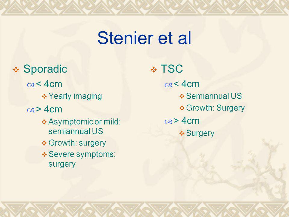 Stenier et al  Sporadic  < 4cm  Yearly imaging  > 4cm  Asymptomic or mild: semiannual US  Growth: surgery  Severe symptoms: surgery  TSC  < 4cm  Semiannual US  Growth: Surgery  > 4cm  Surgery
