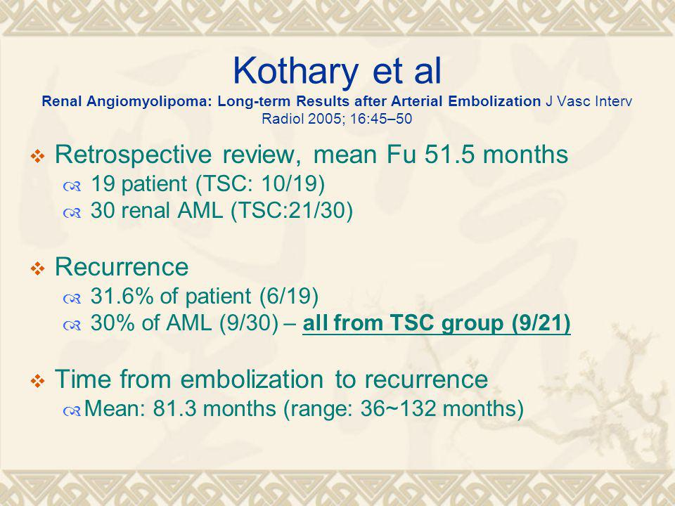 Kothary et al Renal Angiomyolipoma: Long-term Results after Arterial Embolization J Vasc Interv Radiol 2005; 16:45–50  Retrospective review, mean Fu 51.5 months  19 patient (TSC: 10/19)  30 renal AML (TSC:21/30)  Recurrence  31.6% of patient (6/19)  30% of AML (9/30) – all from TSC group (9/21)  Time from embolization to recurrence  Mean: 81.3 months (range: 36~132 months)