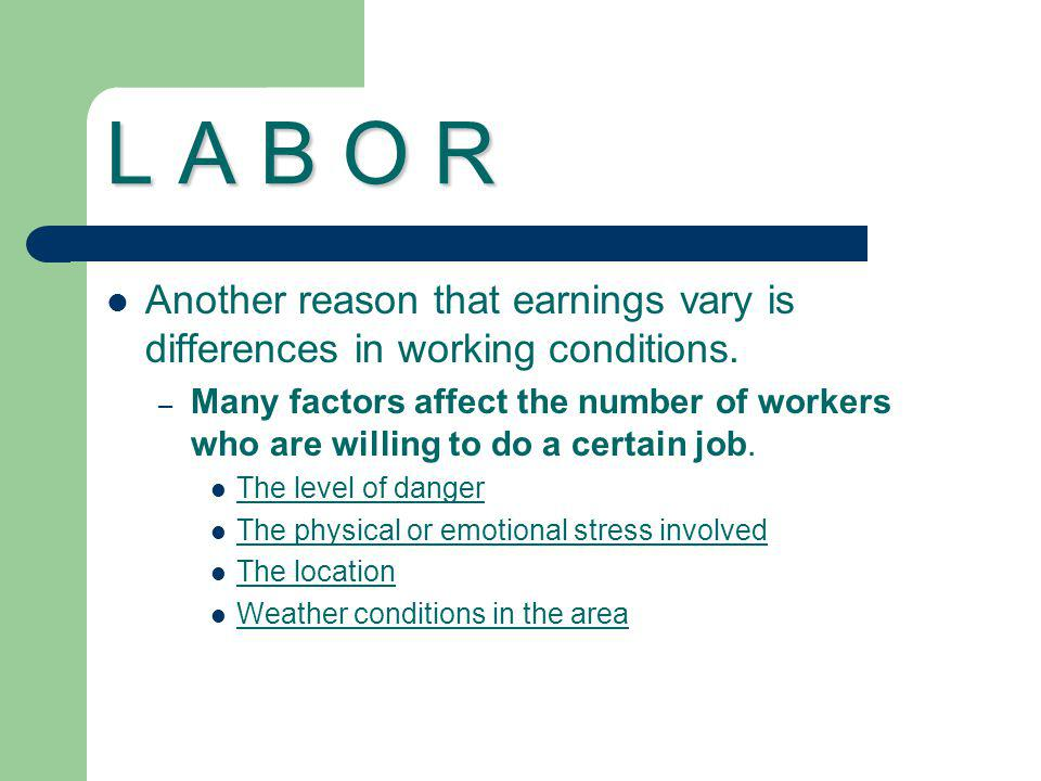 L A B O R Another reason that earnings vary is differences in working conditions. – Many factors affect the number of workers who are willing to do a