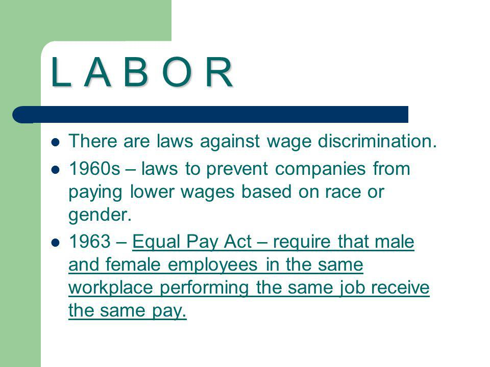 L A B O R There are laws against wage discrimination. 1960s – laws to prevent companies from paying lower wages based on race or gender. 1963 – Equal