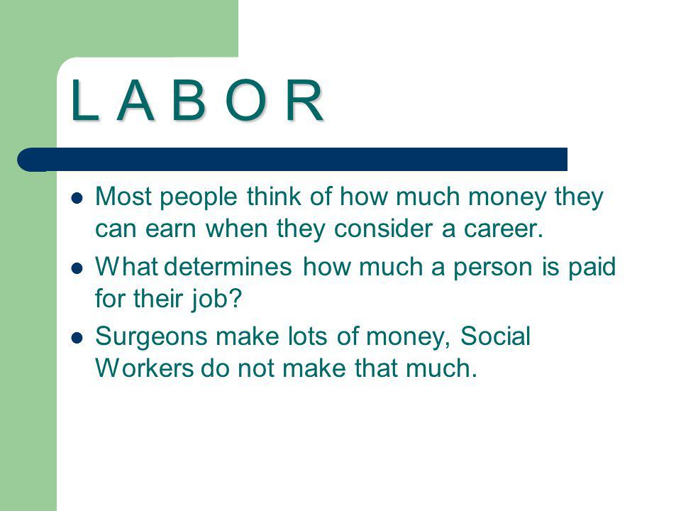 L A B O R Most people think of how much money they can earn when they consider a career. What determines how much a person is paid for their job? Surg