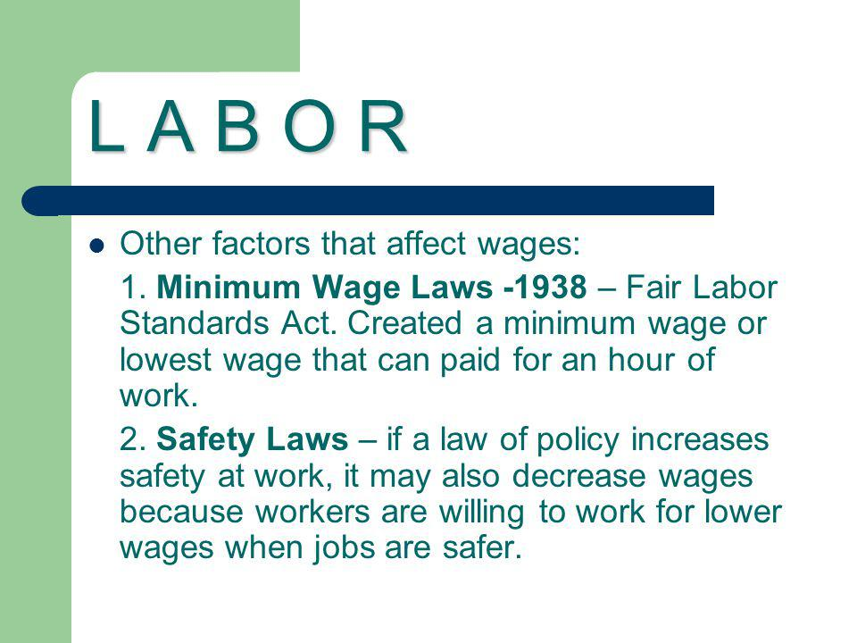 L A B O R Other factors that affect wages: 1. Minimum Wage Laws -1938 – Fair Labor Standards Act. Created a minimum wage or lowest wage that can paid
