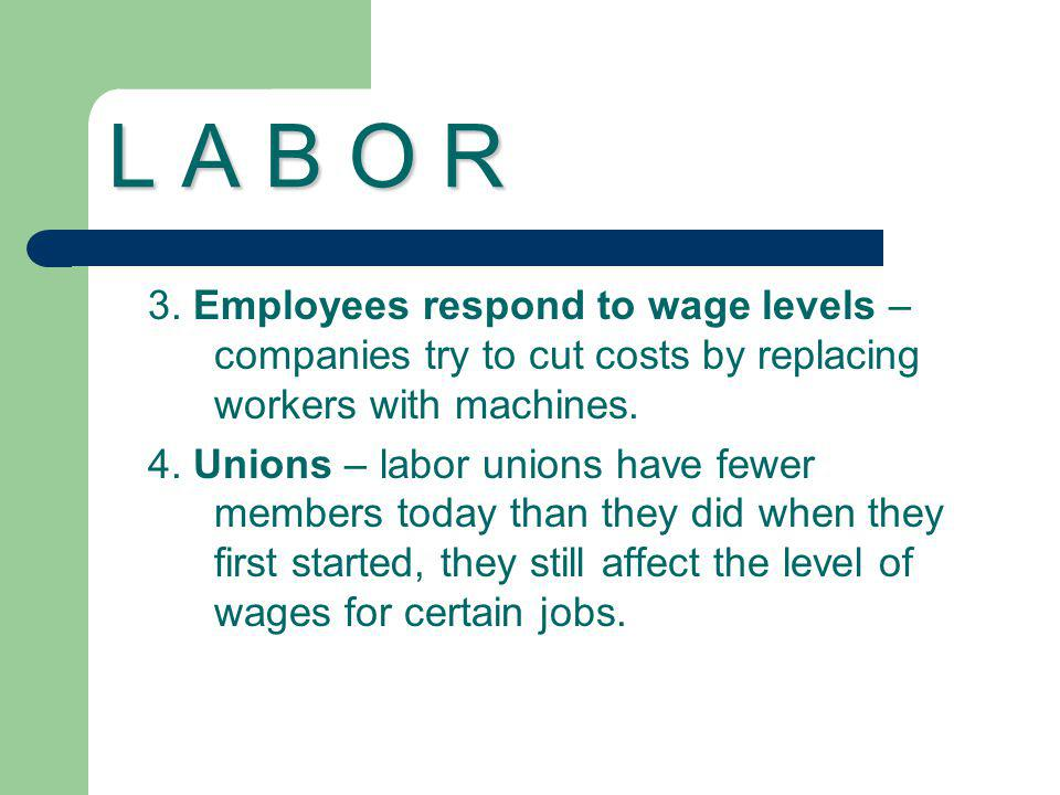 L A B O R 3. Employees respond to wage levels – companies try to cut costs by replacing workers with machines. 4. Unions – labor unions have fewer mem