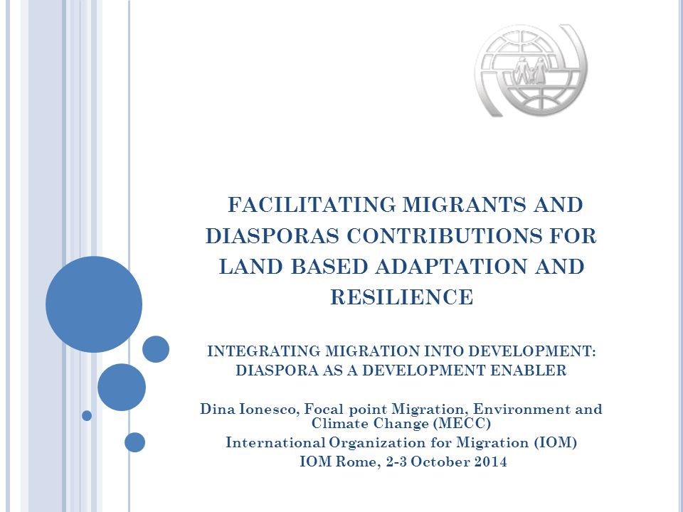 FACILITATING MIGRANTS AND DIASPORAS CONTRIBUTIONS FOR LAND BASED ADAPTATION AND RESILIENCE INTEGRATING MIGRATION INTO DEVELOPMENT: DIASPORA AS A DEVELOPMENT ENABLER Dina Ionesco, Focal point Migration, Environment and Climate Change (MECC) International Organization for Migration (IOM) IOM Rome, 2-3 October 2014