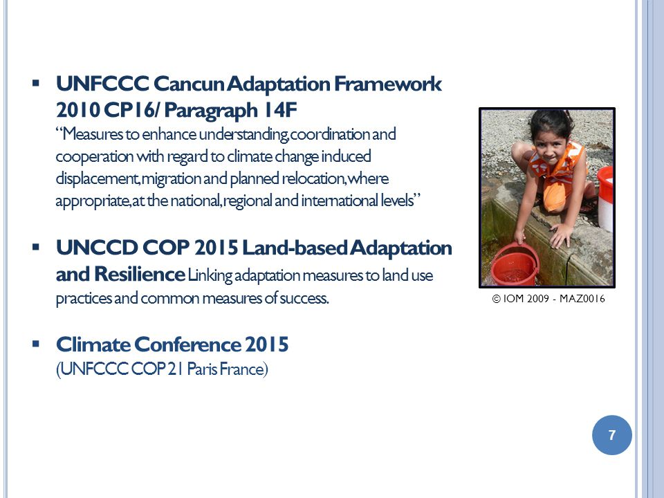 7  UNFCCC Cancun Adaptation Framework 2010 CP16/ Paragraph 14F Measures to enhance understanding, coordination and cooperation with regard to climate change induced displacement, migration and planned relocation, where appropriate, at the national, regional and international levels  UNCCD COP 2015 Land-based Adaptation and Resilience Linking adaptation measures to land use practices and common measures of success.