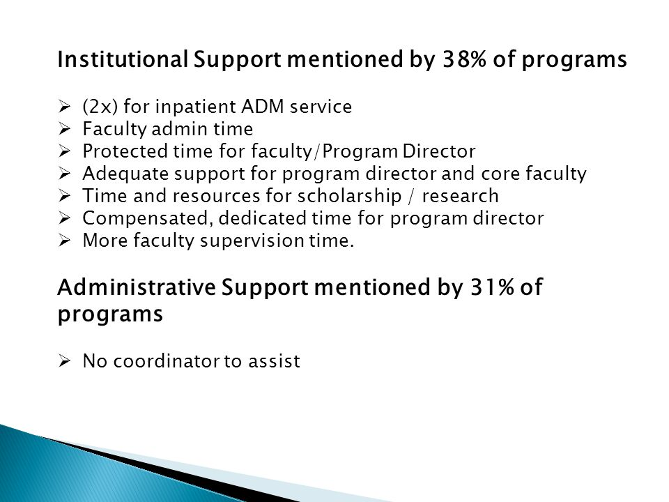 Institutional Support mentioned by 38% of programs  (2x) for inpatient ADM service  Faculty admin time  Protected time for faculty/Program Director  Adequate support for program director and core faculty  Time and resources for scholarship / research  Compensated, dedicated time for program director  More faculty supervision time.