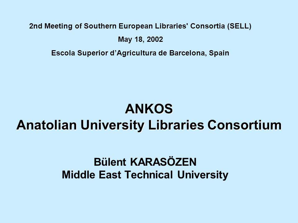 ANKOS Anatolian University Libraries Consortium Bülent KARASÖZEN Middle East Technical University 2nd Meeting of Southern European Libraries' Consorti