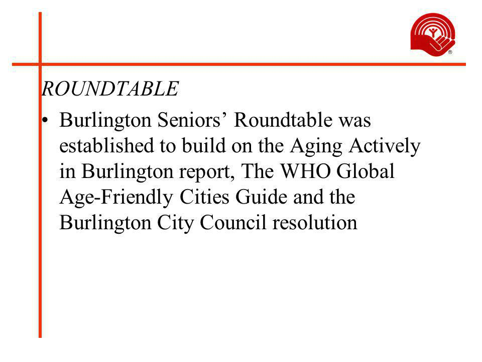 ROUNDTABLE Burlington Seniors' Roundtable was established to build on the Aging Actively in Burlington report, The WHO Global Age-Friendly Cities Guide and the Burlington City Council resolution