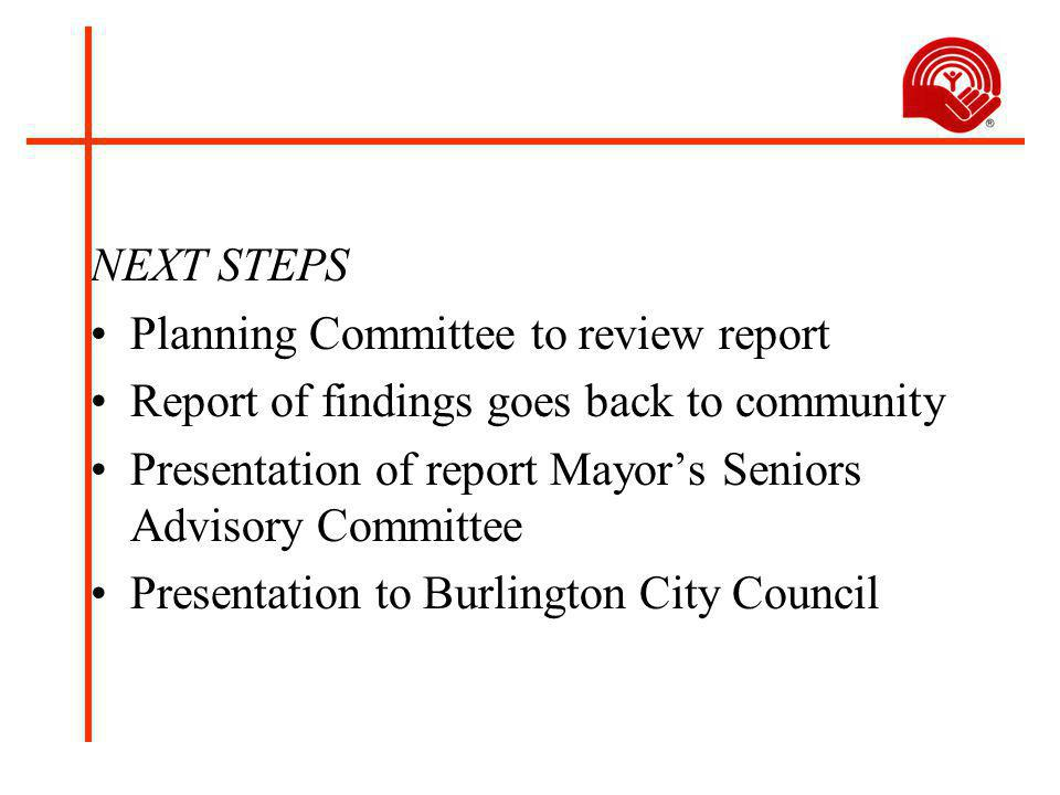 NEXT STEPS Planning Committee to review report Report of findings goes back to community Presentation of report Mayor's Seniors Advisory Committee Presentation to Burlington City Council