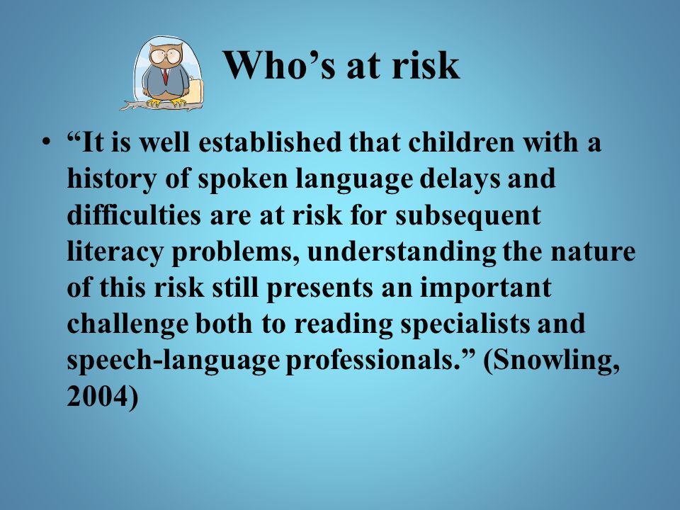"Who's at risk ""It is well established that children with a history of spoken language delays and difficulties are at risk for subsequent literacy prob"