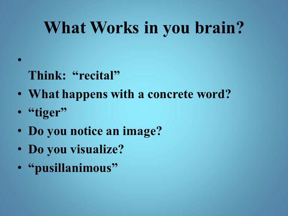 "What Works in you brain? Think: ""recital"" What happens with a concrete word? ""tiger"" Do you notice an image? Do you visualize? ""pusillanimous"""