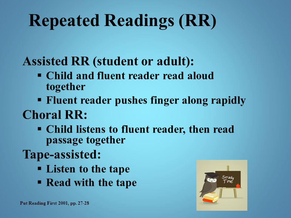 Assisted RR (student or adult):  Child and fluent reader read aloud together  Fluent reader pushes finger along rapidly Choral RR:  Child listens t