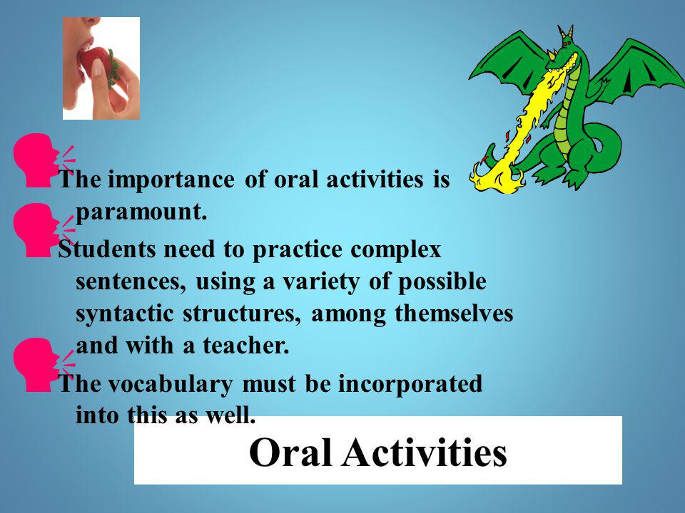 Oral Activities The importance of oral activities is paramount. Students need to practice complex sentences, using a variety of possible syntactic str