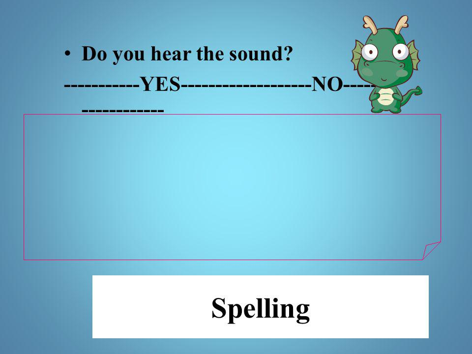 Spelling Do you hear the sound? -----------YES-------------------NO----- ------------