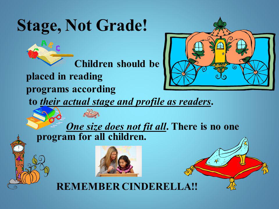 Stage, Not Grade! Children should be placed in reading programs according to their actual stage and profile as readers. One size does not fit all. The