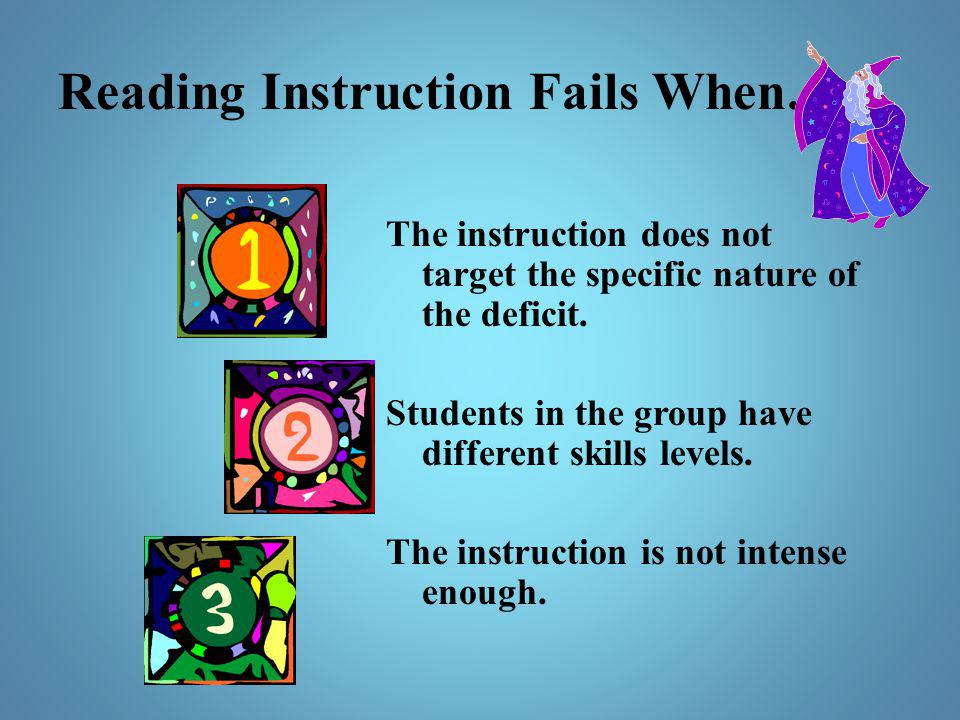 Reading Instruction Fails When… The instruction does not target the specific nature of the deficit. Students in the group have different skills levels
