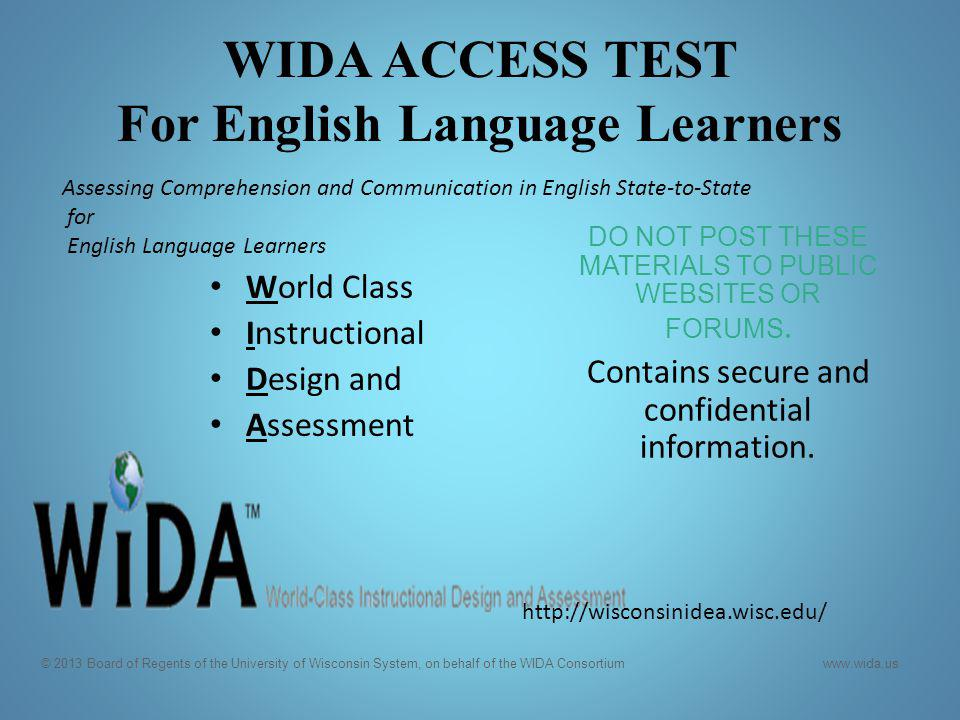 WIDA ACCESS TEST For English Language Learners World Class Instructional Design and Assessment DO NOT POST THESE MATERIALS TO PUBLIC WEBSITES OR FORUM