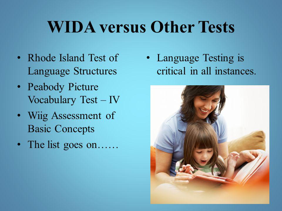 WIDA versus Other Tests Rhode Island Test of Language Structures Peabody Picture Vocabulary Test – IV Wiig Assessment of Basic Concepts The list goes
