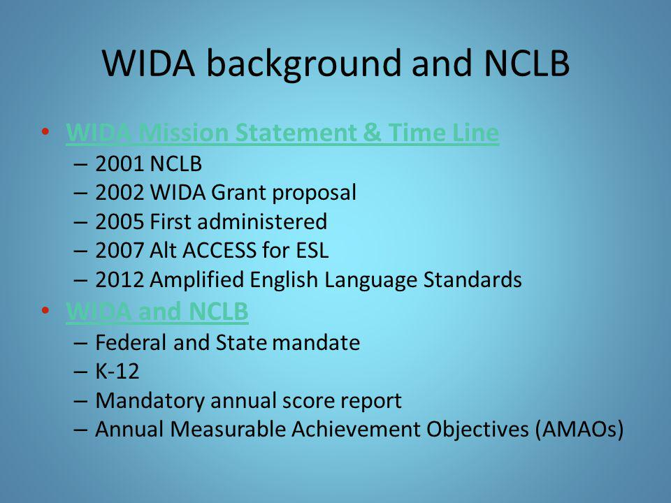 WIDA background and NCLB WIDA Mission Statement & Time Line WIDA Mission Statement & Time Line – 2001 NCLB – 2002 WIDA Grant proposal – 2005 First adm