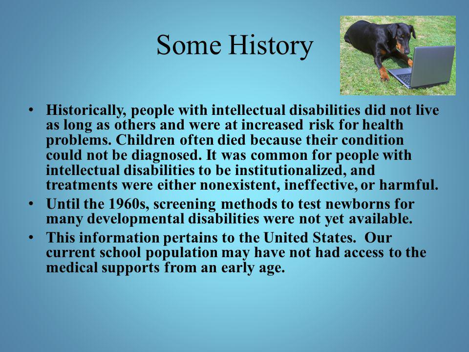 Some History Historically, people with intellectual disabilities did not live as long as others and were at increased risk for health problems. Childr