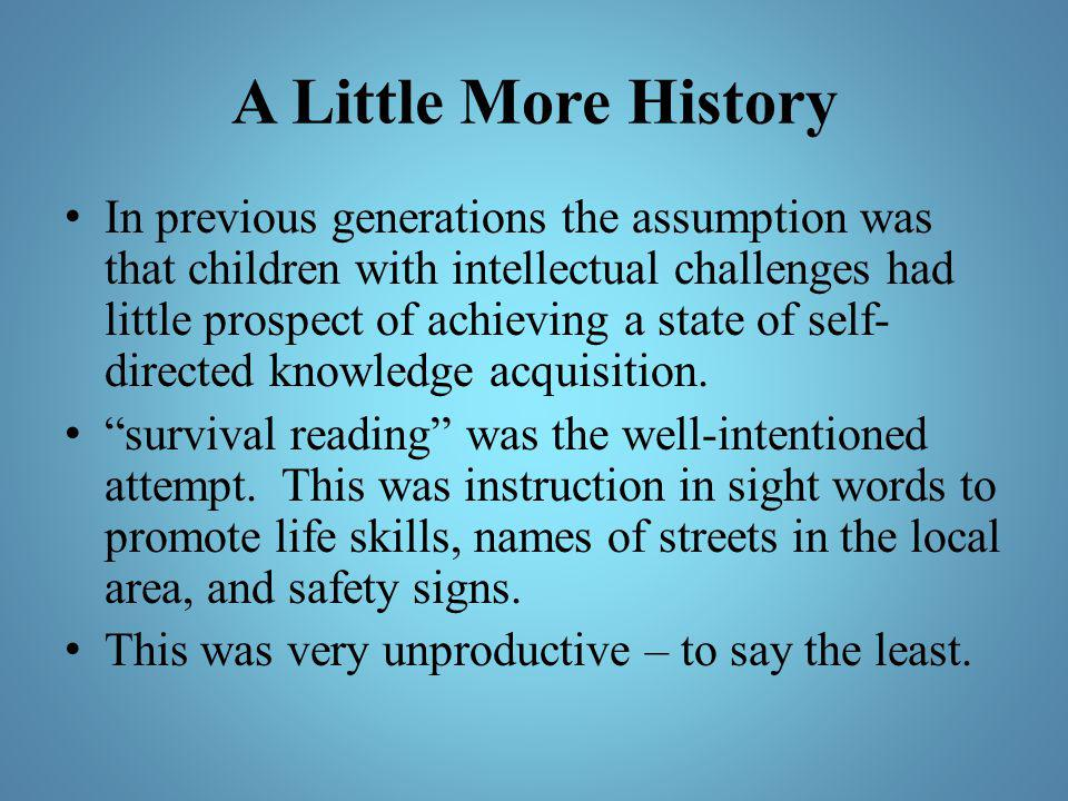 A Little More History In previous generations the assumption was that children with intellectual challenges had little prospect of achieving a state o