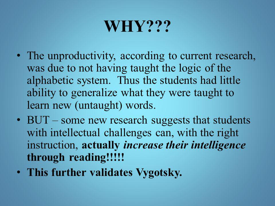 WHY??? The unproductivity, according to current research, was due to not having taught the logic of the alphabetic system. Thus the students had littl