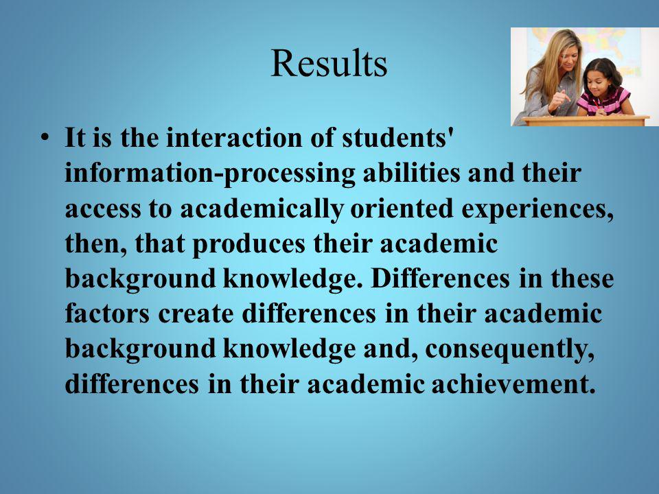 Results It is the interaction of students' information-processing abilities and their access to academically oriented experiences, then, that produces