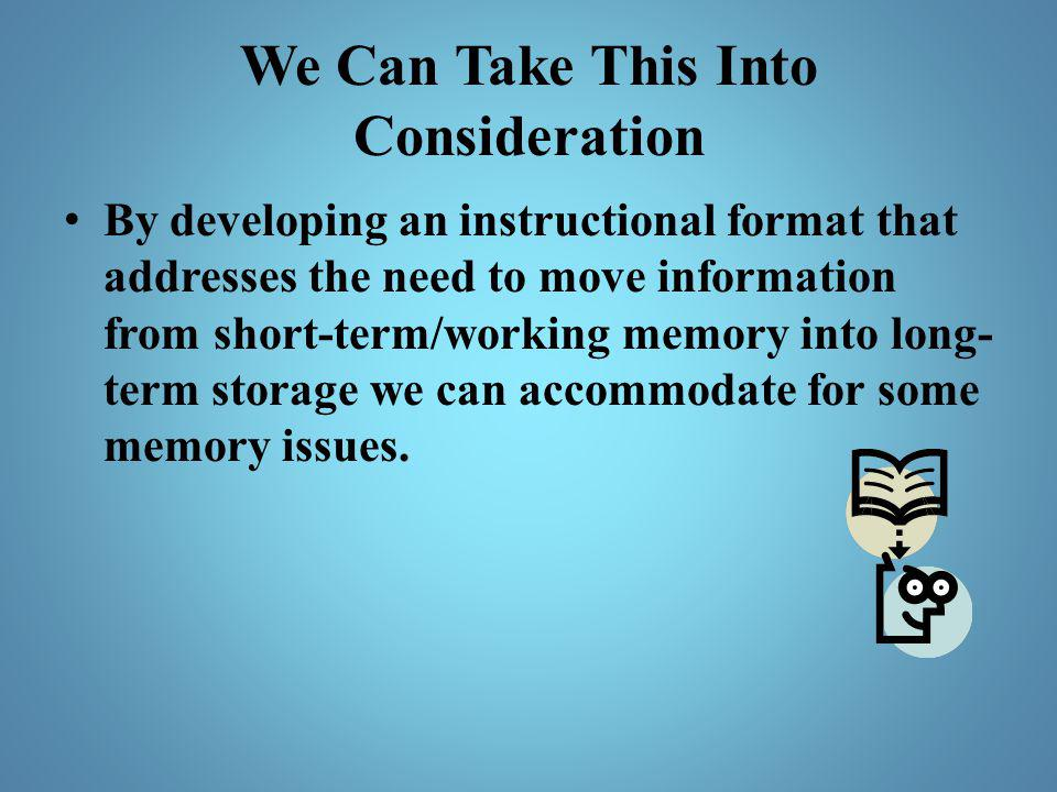 We Can Take This Into Consideration By developing an instructional format that addresses the need to move information from short-term/working memory i