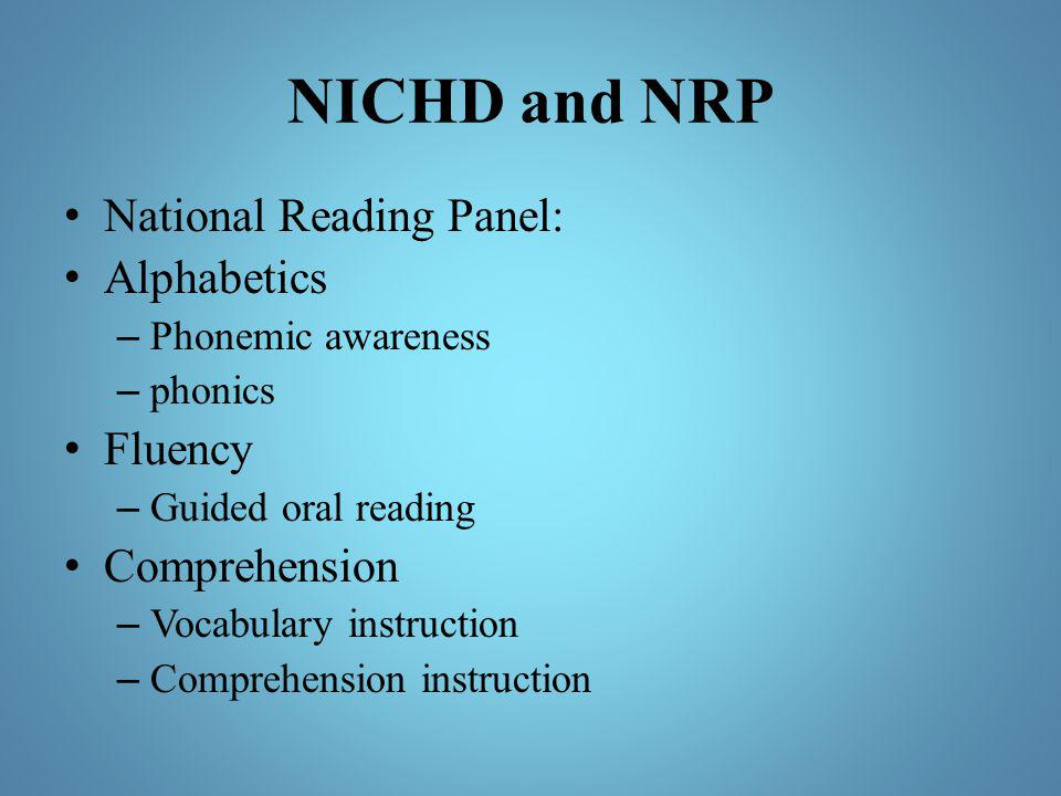 NICHD and NRP National Reading Panel: Alphabetics – Phonemic awareness – phonics Fluency – Guided oral reading Comprehension – Vocabulary instruction