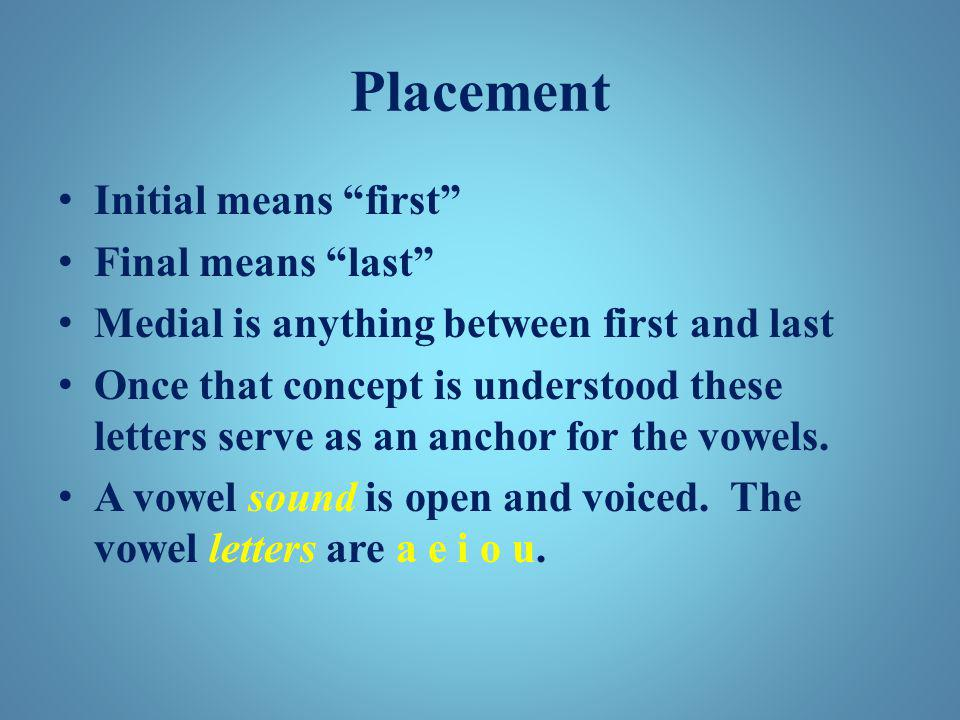 "Placement Initial means ""first"" Final means ""last"" Medial is anything between first and last Once that concept is understood these letters serve as an"