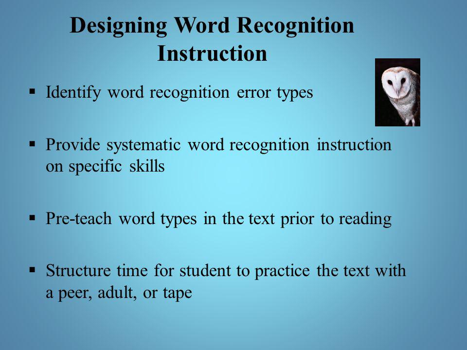 Designing Word Recognition Instruction  Identify word recognition error types  Provide systematic word recognition instruction on specific skills 