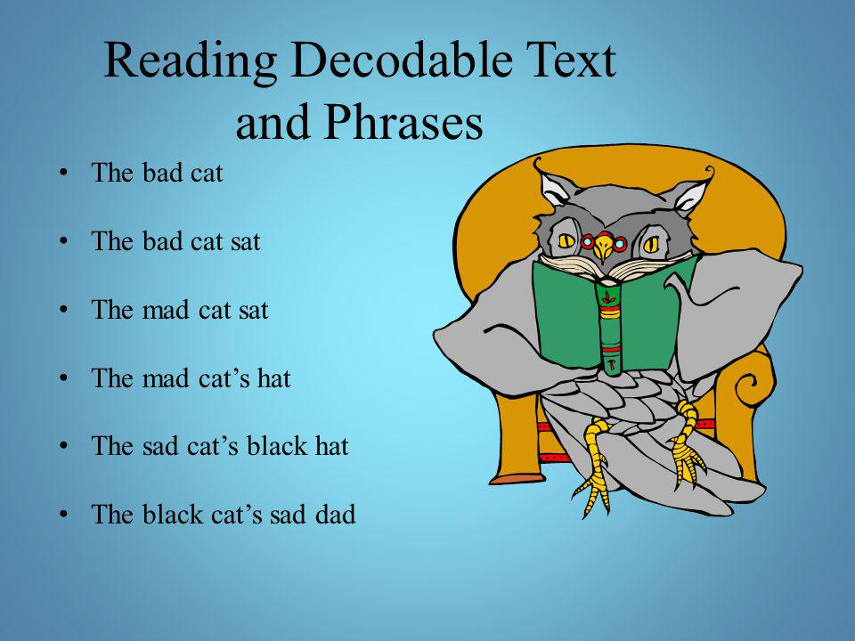 Reading Decodable Text and Phrases The bad cat The bad cat sat The mad cat sat The mad cat's hat The sad cat's black hat The black cat's sad dad